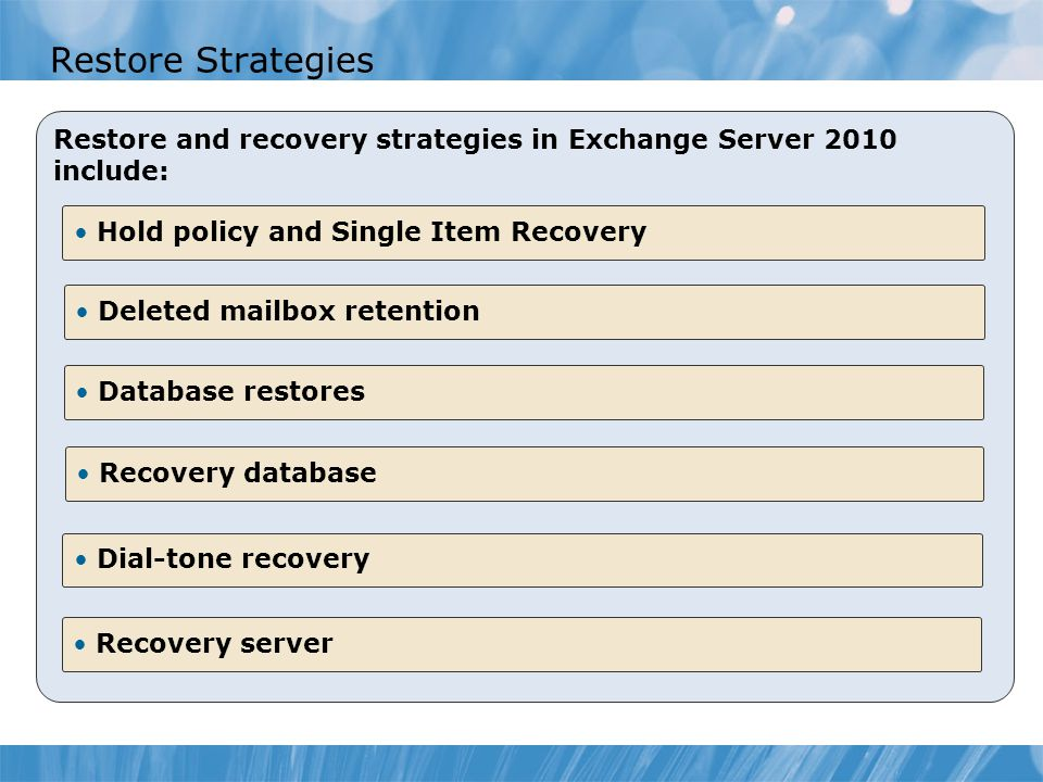 Restore Strategies Restore and recovery strategies in Exchange Server 2010 include: Hold policy and Single Item Recovery Deleted mailbox retention Recovery database Dial-tone recovery Recovery server Database restores