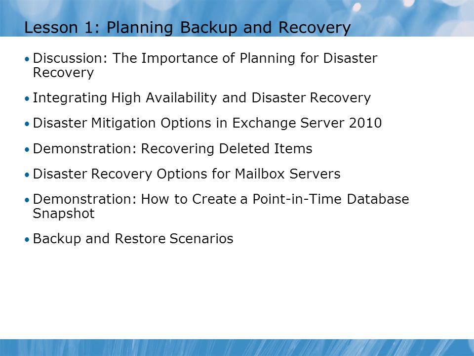 Lesson 1: Planning Backup and Recovery Discussion: The Importance of Planning for Disaster Recovery Integrating High Availability and Disaster Recovery Disaster Mitigation Options in Exchange Server 2010 Demonstration: Recovering Deleted Items Disaster Recovery Options for Mailbox Servers Demonstration: How to Create a Point-in-Time Database Snapshot Backup and Restore Scenarios