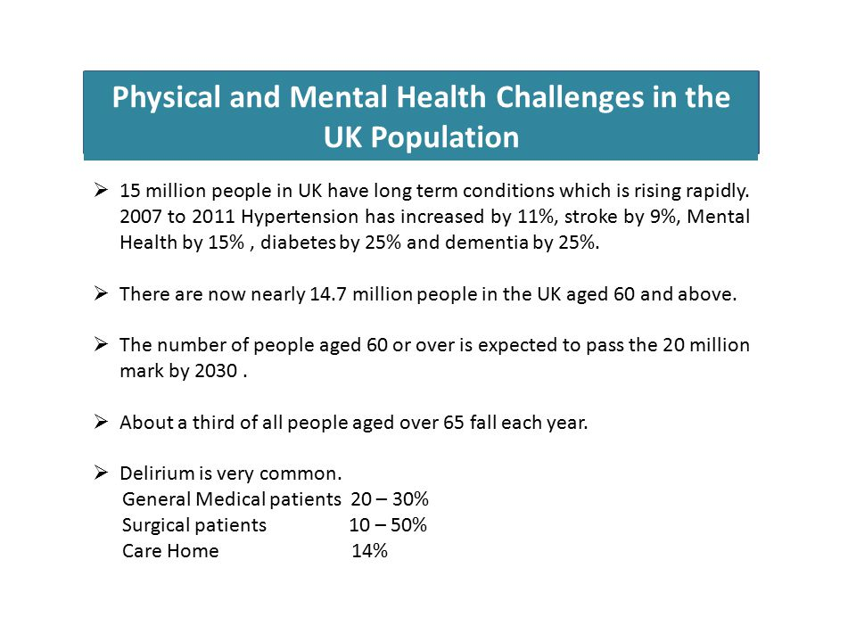 Physical and Mental Health Challenges in the UK Population  15 million people in UK have long term conditions which is rising rapidly.