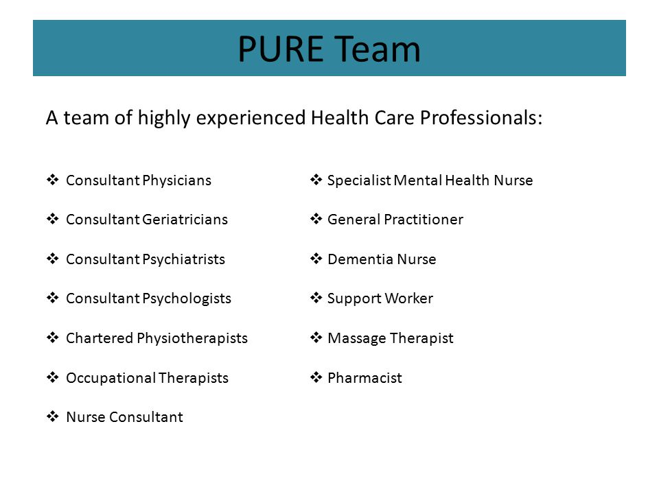 PURE Team A team of highly experienced Health Care Professionals:  Consultant Physicians  Specialist Mental Health Nurse  Consultant Geriatricians  General Practitioner  Consultant Psychiatrists  Dementia Nurse  Consultant Psychologists  Support Worker  Chartered Physiotherapists  Massage Therapist  Occupational Therapists  Pharmacist  Nurse Consultant