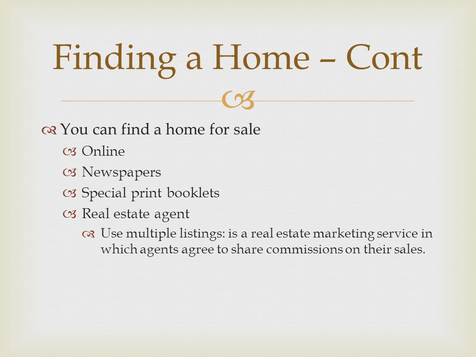   You can find a home for sale  Online  Newspapers  Special print booklets  Real estate agent  Use multiple listings: is a real estate marketing service in which agents agree to share commissions on their sales.