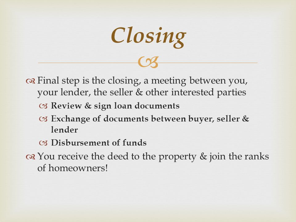   Final step is the closing, a meeting between you, your lender, the seller & other interested parties  Review & sign loan documents  Exchange of documents between buyer, seller & lender  Disbursement of funds  You receive the deed to the property & join the ranks of homeowners.