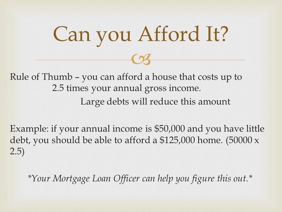  Rule of Thumb – you can afford a house that costs up to 2.5 times your annual gross income.