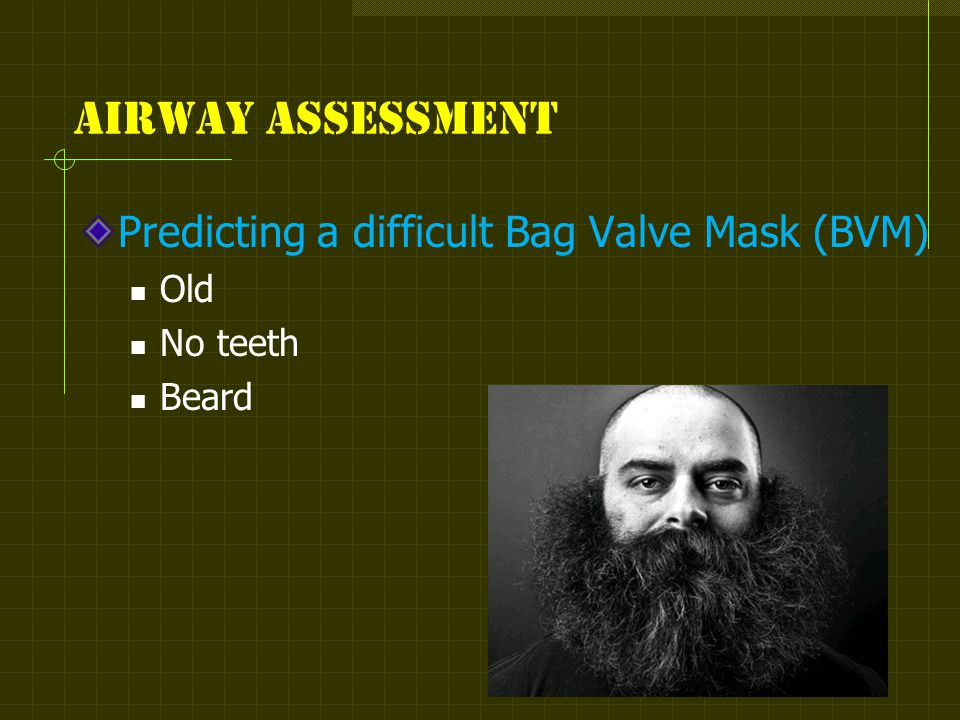 Airway assessment Predicting a difficult Bag Valve Mask (BVM) Old No teeth Beard