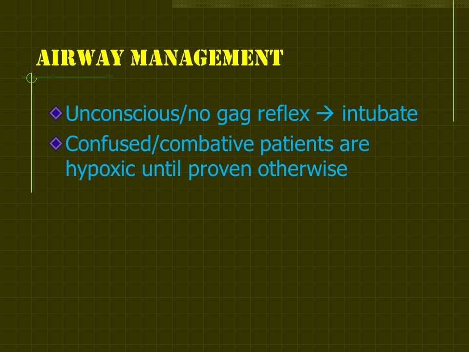 Airway management Unconscious/no gag reflex  intubate Confused/combative patients are hypoxic until proven otherwise