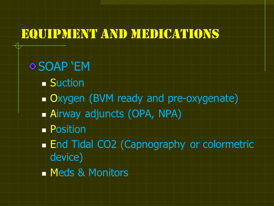 Equipment and medications SOAP 'EM Suction Oxygen (BVM ready and pre-oxygenate) Airway adjuncts (OPA, NPA) Position End Tidal CO2 (Capnography or colormetric device) Meds & Monitors