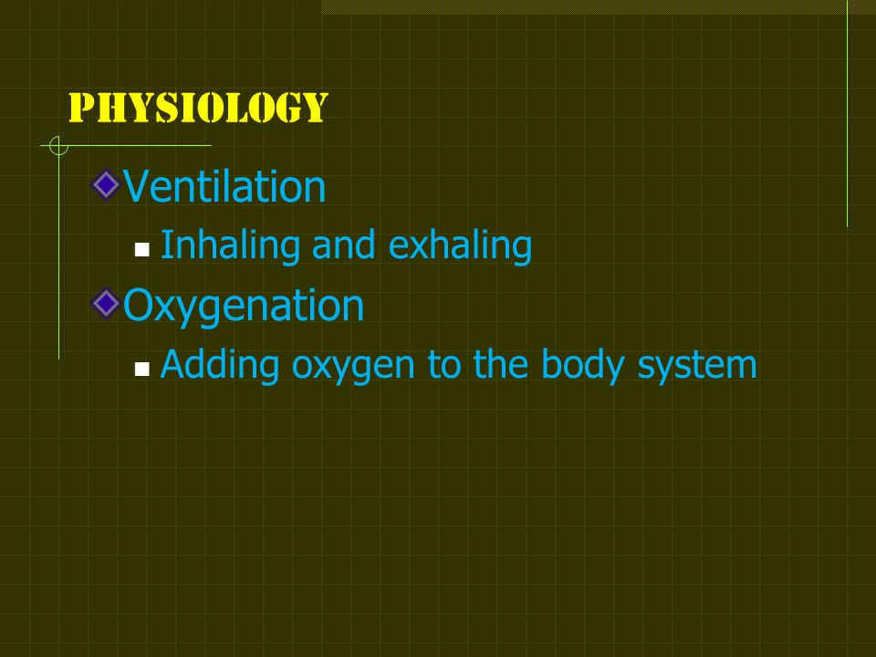 physiology Ventilation Inhaling and exhaling Oxygenation Adding oxygen to the body system