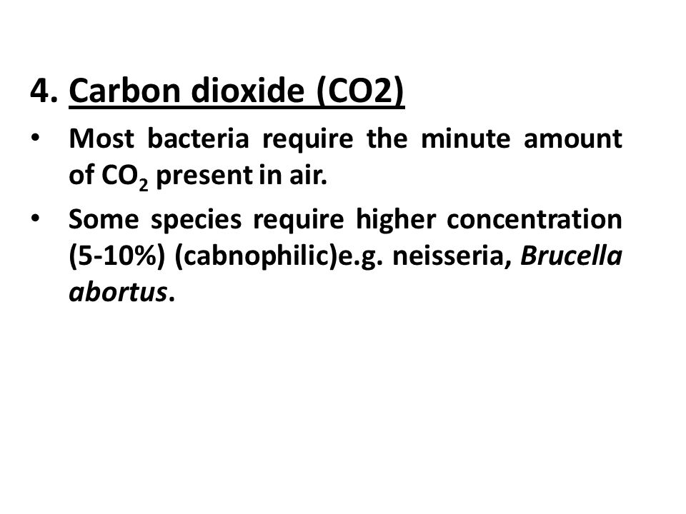 4.Carbon dioxide (CO2) Most bacteria require the minute amount of CO 2 present in air.