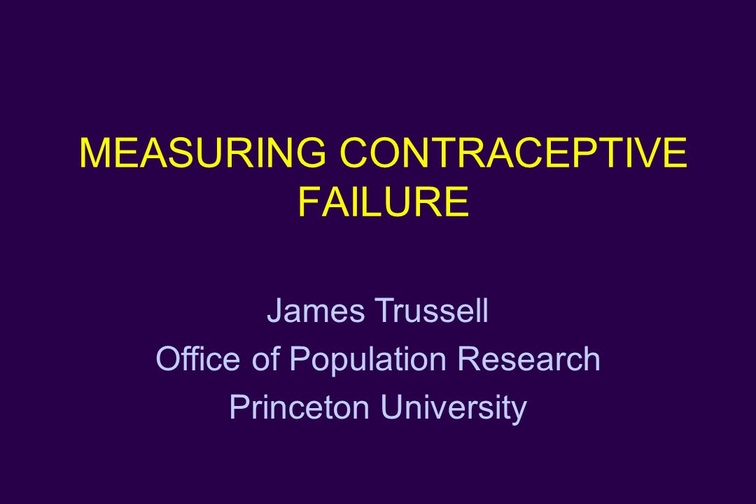 MEASURING CONTRACEPTIVE FAILURE James Trussell Office of Population Research Princeton University