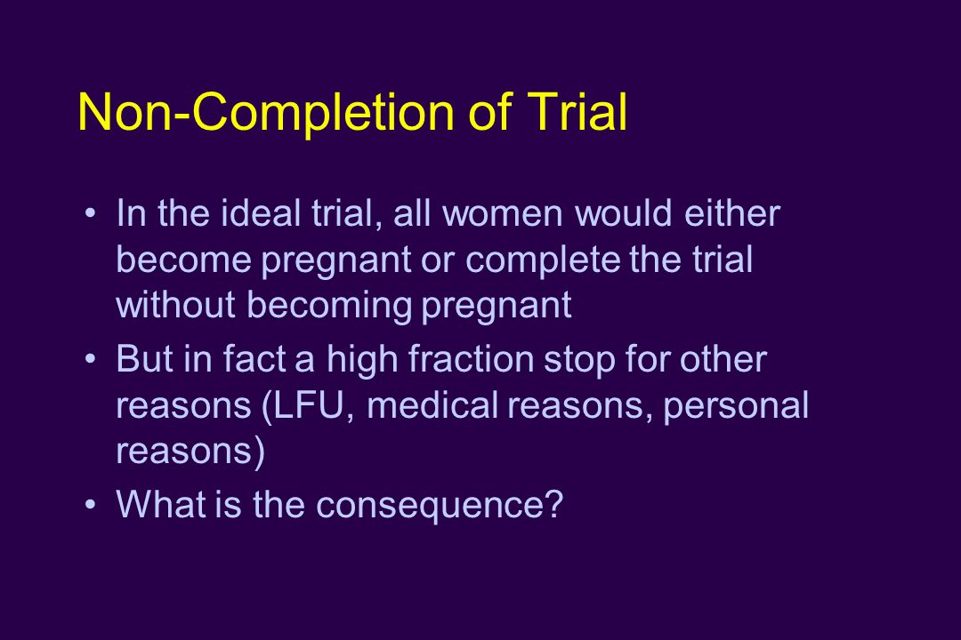 Non-Completion of Trial In the ideal trial, all women would either become pregnant or complete the trial without becoming pregnant But in fact a high fraction stop for other reasons (LFU, medical reasons, personal reasons) What is the consequence