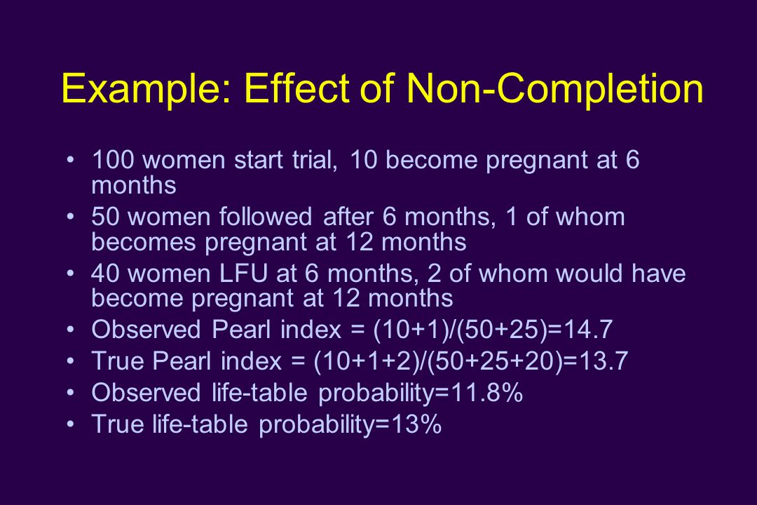 Example: Effect of Non-Completion 100 women start trial, 10 become pregnant at 6 months 50 women followed after 6 months, 1 of whom becomes pregnant at 12 months 40 women LFU at 6 months, 2 of whom would have become pregnant at 12 months Observed Pearl index = (10+1)/(50+25)=14.7 True Pearl index = (10+1+2)/( )=13.7 Observed life-table probability=11.8% True life-table probability=13%