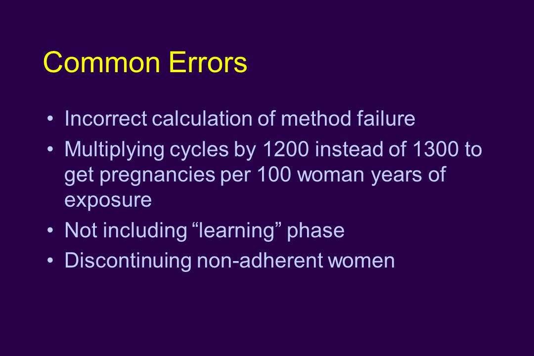 Common Errors Incorrect calculation of method failure Multiplying cycles by 1200 instead of 1300 to get pregnancies per 100 woman years of exposure Not including learning phase Discontinuing non-adherent women