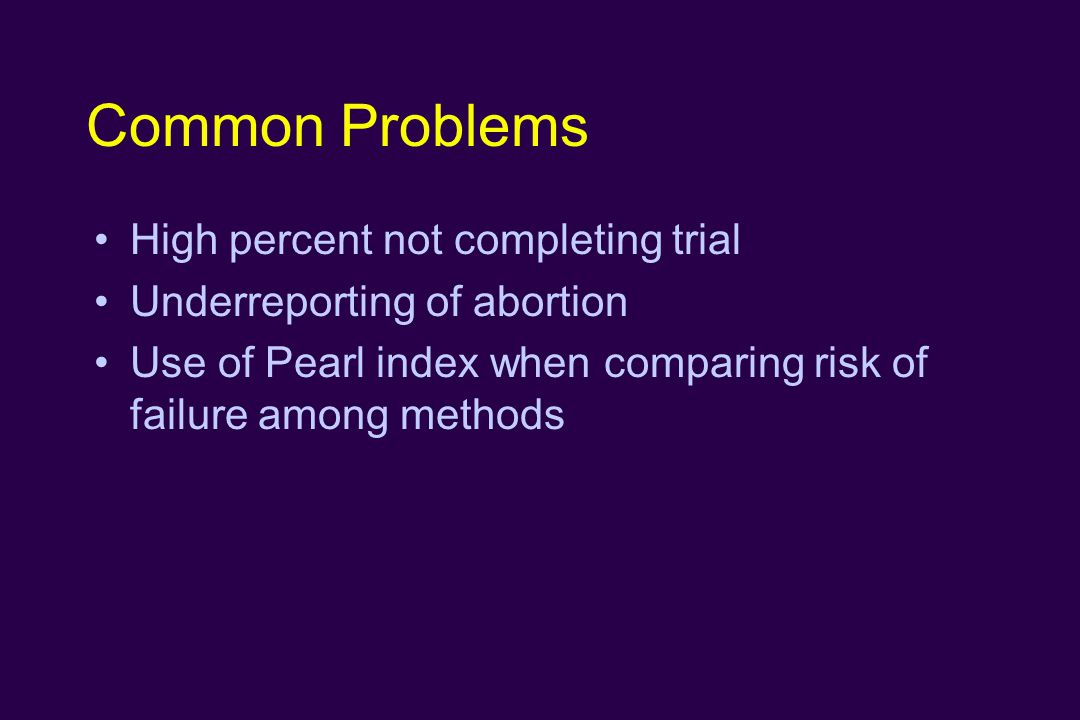 Common Problems High percent not completing trial Underreporting of abortion Use of Pearl index when comparing risk of failure among methods