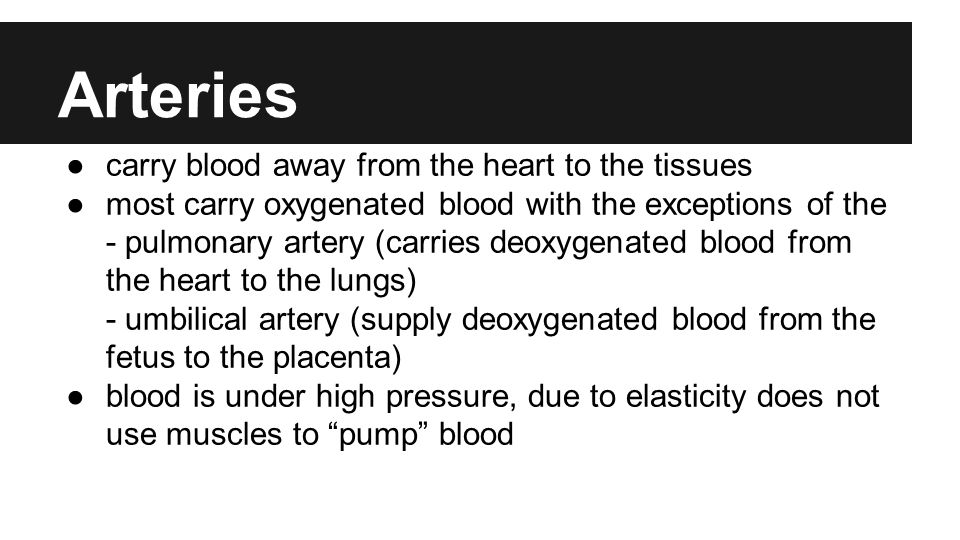 Arteries ●carry blood away from the heart to the tissues ●most carry oxygenated blood with the exceptions of the - pulmonary artery (carries deoxygenated blood from the heart to the lungs) - umbilical artery (supply deoxygenated blood from the fetus to the placenta) ●blood is under high pressure, due to elasticity does not use muscles to pump blood