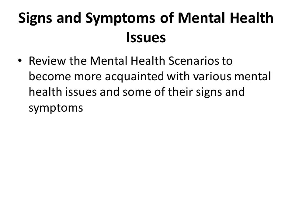 Signs and Symptoms of Mental Health Issues Review the Mental Health Scenarios to become more acquainted with various mental health issues and some of their signs and symptoms