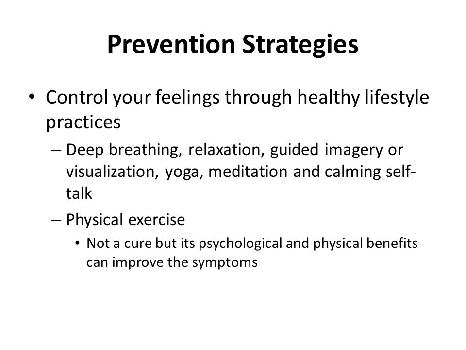 Prevention Strategies Control your feelings through healthy lifestyle practices – Deep breathing, relaxation, guided imagery or visualization, yoga, meditation and calming self- talk – Physical exercise Not a cure but its psychological and physical benefits can improve the symptoms