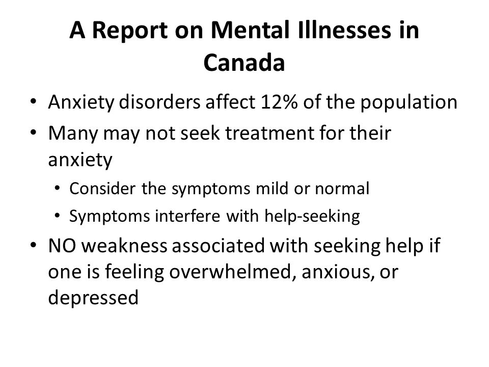 A Report on Mental Illnesses in Canada Anxiety disorders affect 12% of the population Many may not seek treatment for their anxiety Consider the symptoms mild or normal Symptoms interfere with help-seeking NO weakness associated with seeking help if one is feeling overwhelmed, anxious, or depressed