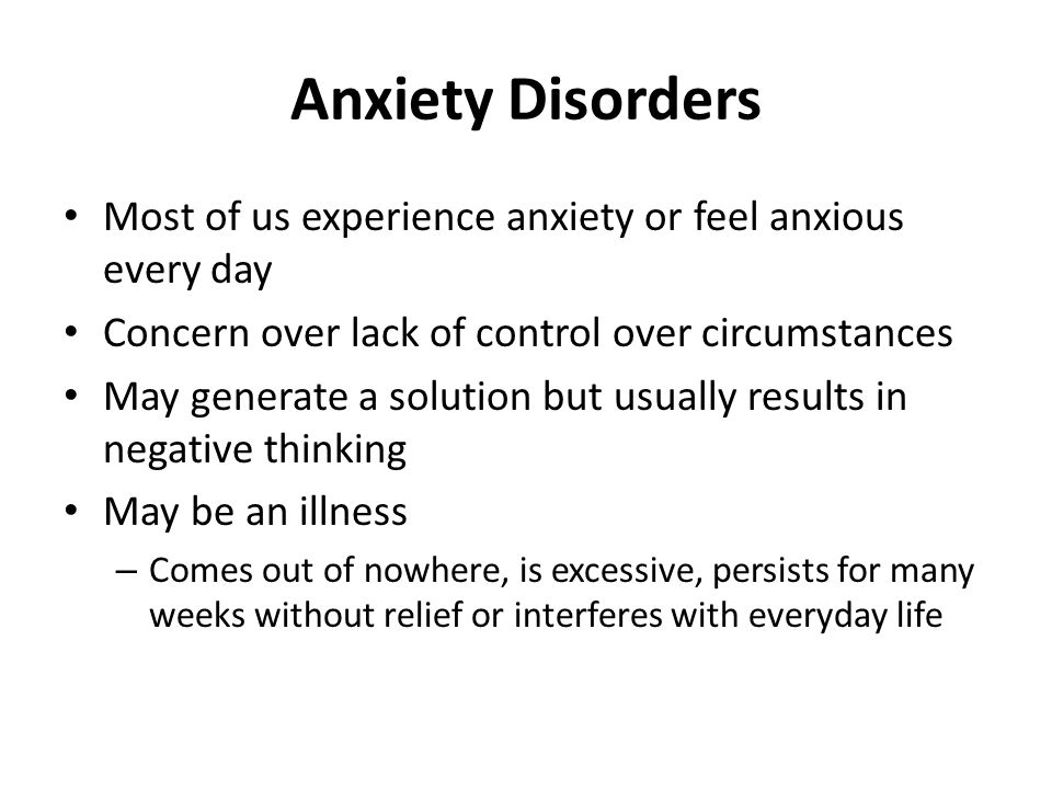 Anxiety Disorders Most of us experience anxiety or feel anxious every day Concern over lack of control over circumstances May generate a solution but usually results in negative thinking May be an illness – Comes out of nowhere, is excessive, persists for many weeks without relief or interferes with everyday life