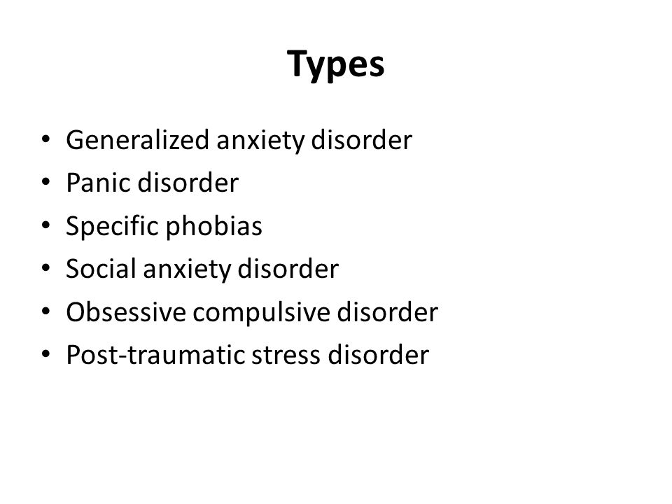 Types Generalized anxiety disorder Panic disorder Specific phobias Social anxiety disorder Obsessive compulsive disorder Post-traumatic stress disorder