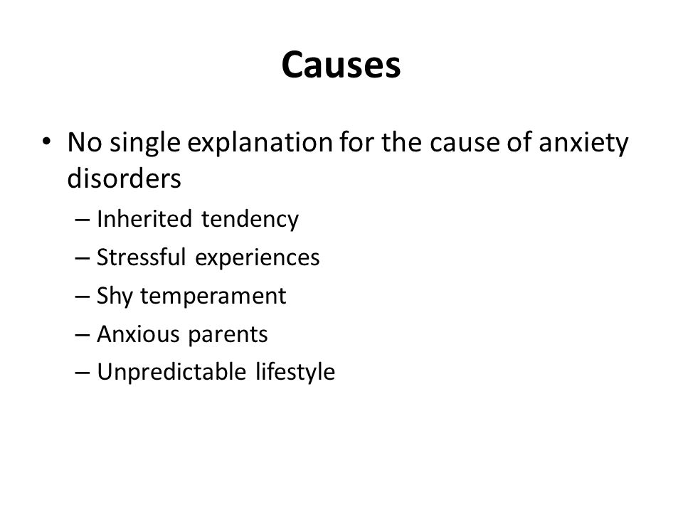 Causes No single explanation for the cause of anxiety disorders – Inherited tendency – Stressful experiences – Shy temperament – Anxious parents – Unpredictable lifestyle
