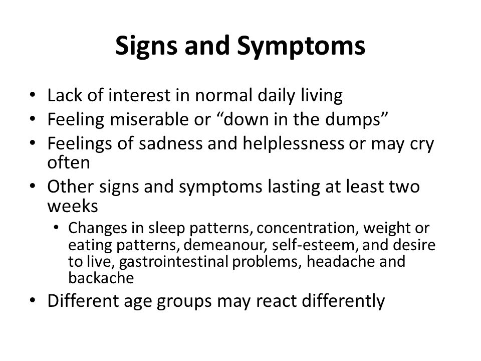 Signs and Symptoms Lack of interest in normal daily living Feeling miserable or down in the dumps Feelings of sadness and helplessness or may cry often Other signs and symptoms lasting at least two weeks Changes in sleep patterns, concentration, weight or eating patterns, demeanour, self-esteem, and desire to live, gastrointestinal problems, headache and backache Different age groups may react differently