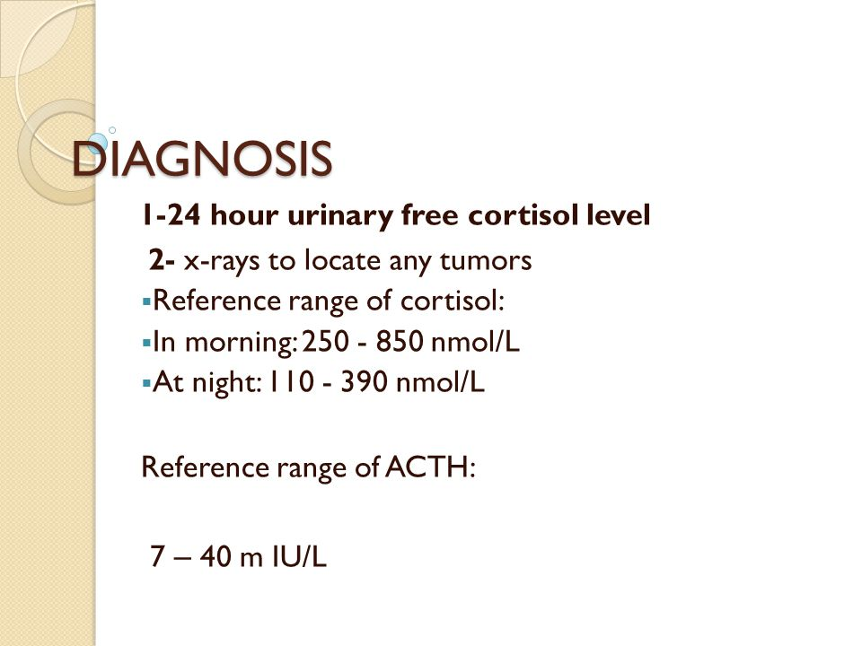 DIAGNOSIS 1-24 hour urinary free cortisol level 2- x-rays to locate any tumors  Reference range of cortisol:  In morning: nmol/L  At night: nmol/L Reference range of ACTH: 7 – 40 m IU/L