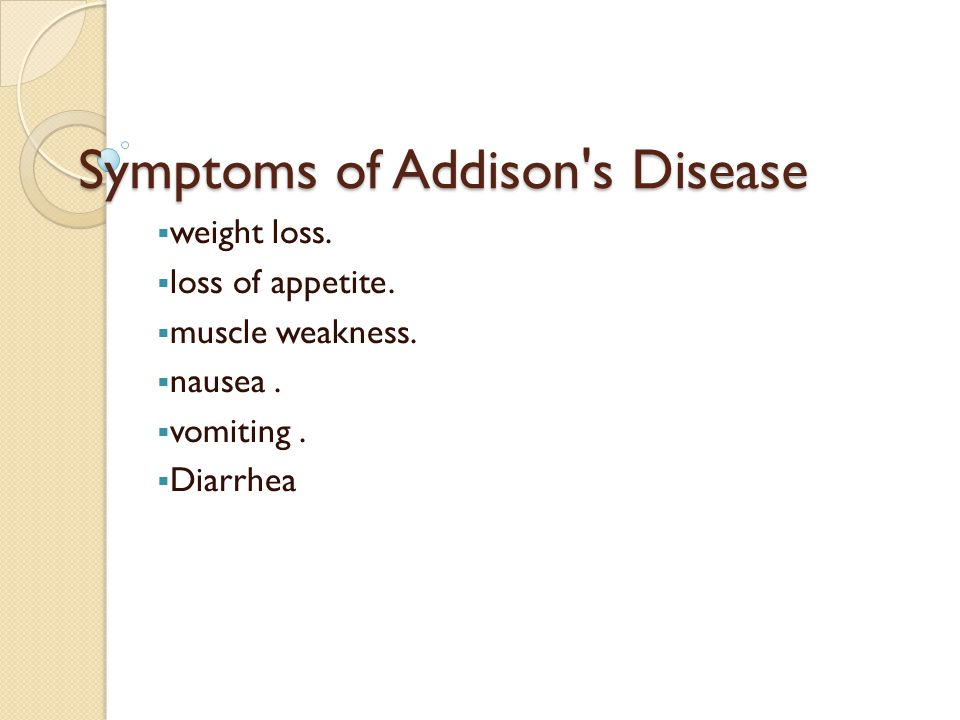 Symptoms of Addison s Disease  weight loss.  loss of appetite.