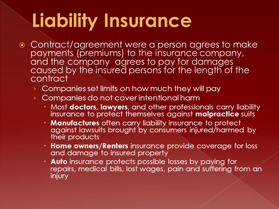  Contract/agreement were a person agrees to make payments (premiums) to the insurance company, and the company agrees to pay for damages caused by the insured persons for the length of the contract › Companies set limits on how much they will pay › Companies do not cover intentional harm  Most doctors, lawyers, and other professionals carry liability insurance to protect themselves against malpractice suits  Manufactures often carry liability insurance to protect against lawsuits brought by consumers injured/harmed by their products  Home owners/Renters insurance provide coverage for loss and damage to insured property  Auto insurance protects possible losses by paying for repairs, medical bills, lost wages, pain and suffering from an injury