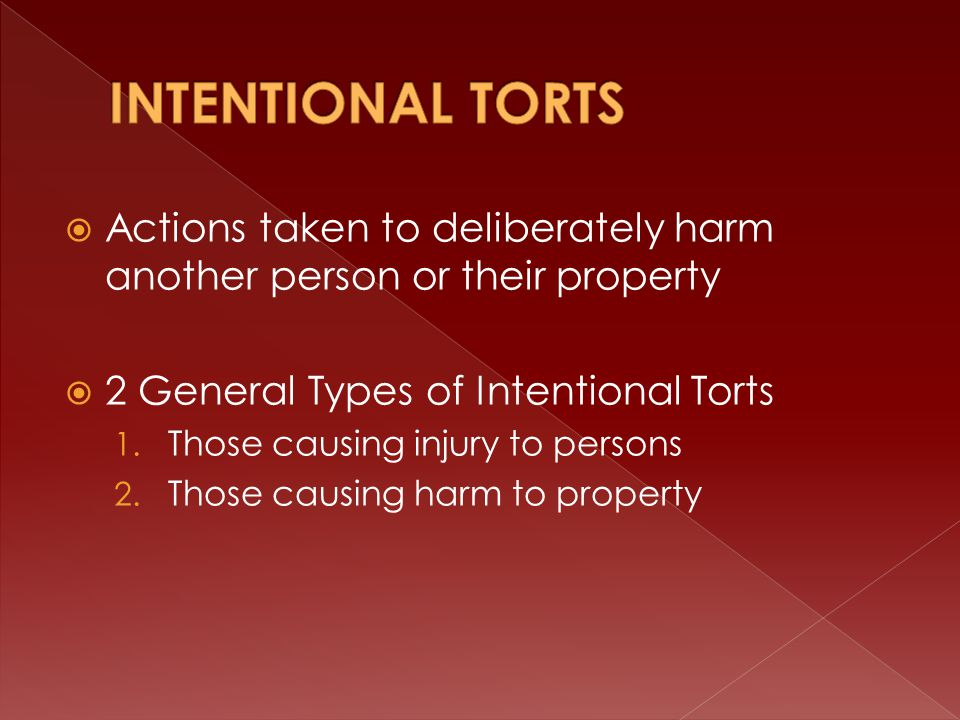 Actions taken to deliberately harm another person or their property  2 General Types of Intentional Torts 1.