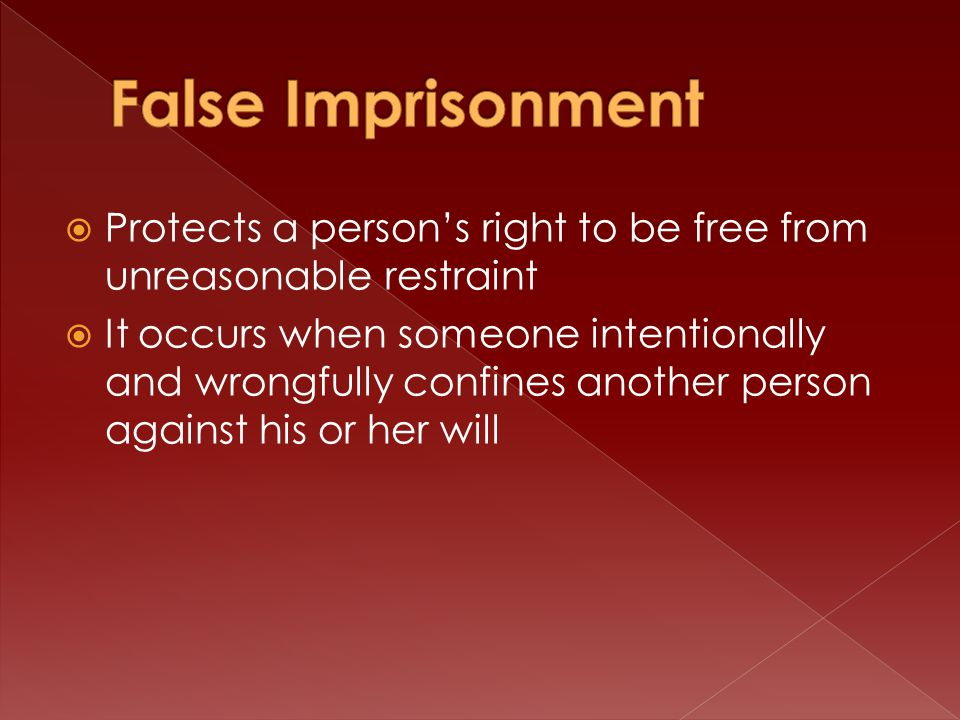  Protects a person's right to be free from unreasonable restraint  It occurs when someone intentionally and wrongfully confines another person against his or her will