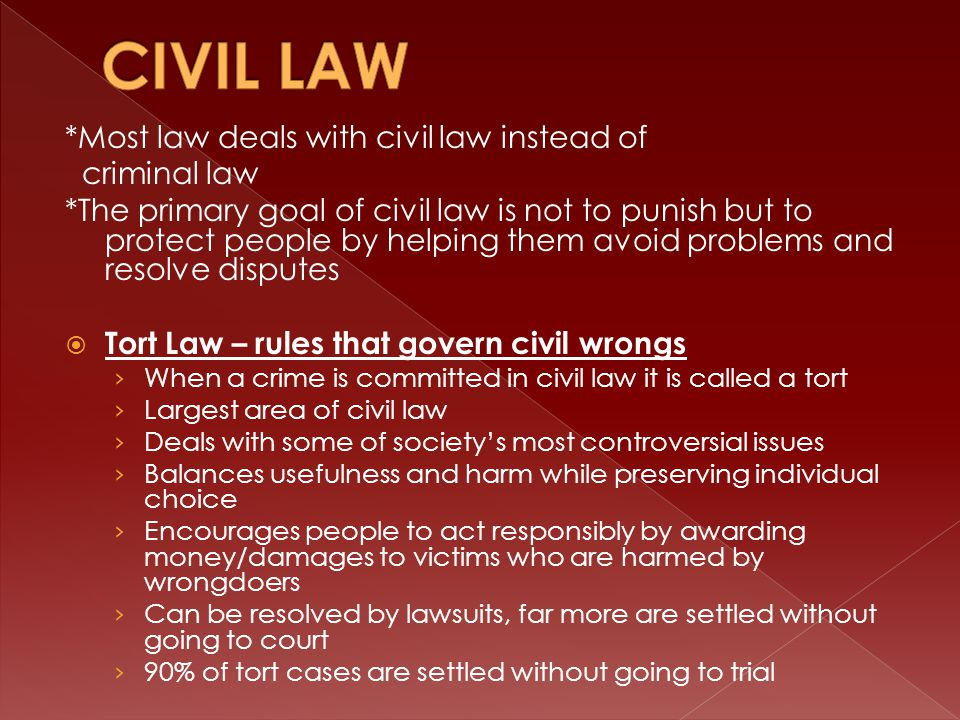 *Most law deals with civil law instead of criminal law *The primary goal of civil law is not to punish but to protect people by helping them avoid problems and resolve disputes  Tort Law – rules that govern civil wrongs › When a crime is committed in civil law it is called a tort › Largest area of civil law › Deals with some of society's most controversial issues › Balances usefulness and harm while preserving individual choice › Encourages people to act responsibly by awarding money/damages to victims who are harmed by wrongdoers › Can be resolved by lawsuits, far more are settled without going to court › 90% of tort cases are settled without going to trial