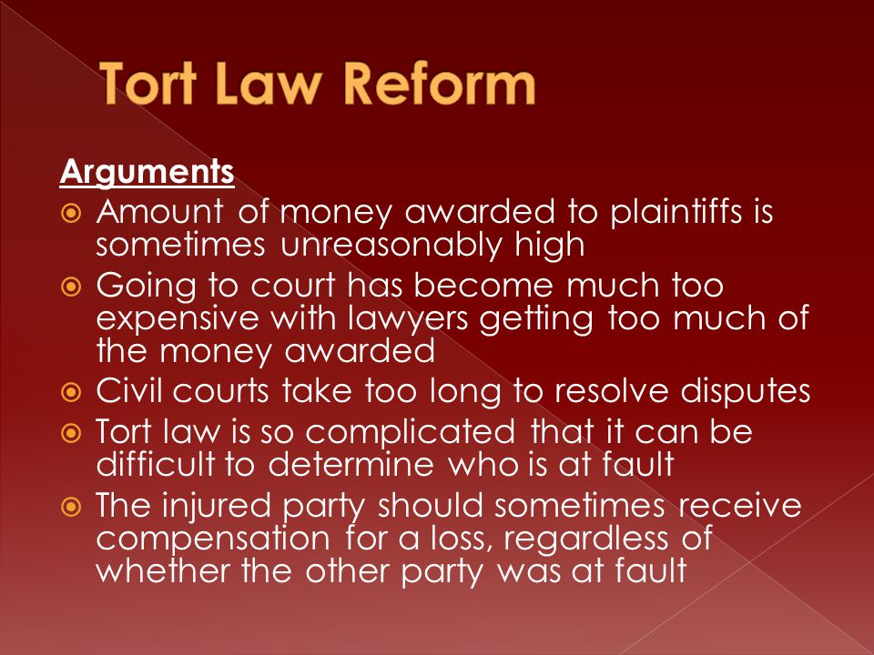 Arguments  Amount of money awarded to plaintiffs is sometimes unreasonably high  Going to court has become much too expensive with lawyers getting too much of the money awarded  Civil courts take too long to resolve disputes  Tort law is so complicated that it can be difficult to determine who is at fault  The injured party should sometimes receive compensation for a loss, regardless of whether the other party was at fault