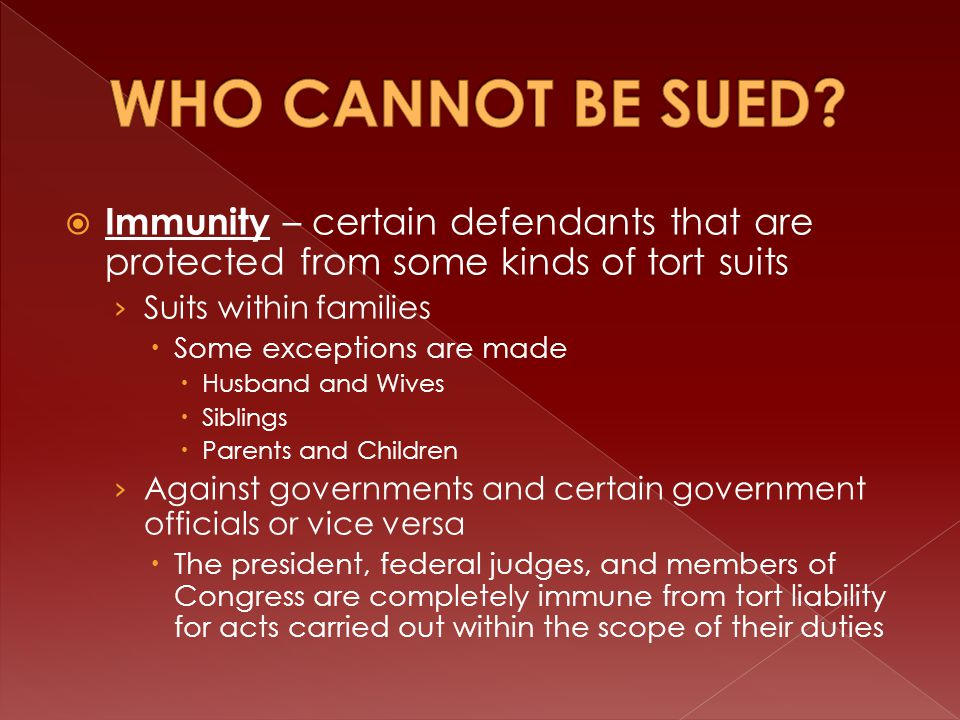  Immunity – certain defendants that are protected from some kinds of tort suits › Suits within families  Some exceptions are made  Husband and Wives  Siblings  Parents and Children › Against governments and certain government officials or vice versa  The president, federal judges, and members of Congress are completely immune from tort liability for acts carried out within the scope of their duties