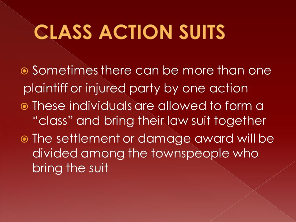  Sometimes there can be more than one plaintiff or injured party by one action  These individuals are allowed to form a class and bring their law suit together  The settlement or damage award will be divided among the townspeople who bring the suit
