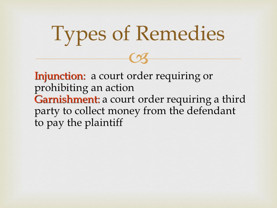  Injunction: Injunction: a court order requiring or prohibiting an action Garnishment: Garnishment: a court order requiring a third party to collect money from the defendant to pay the plaintiff