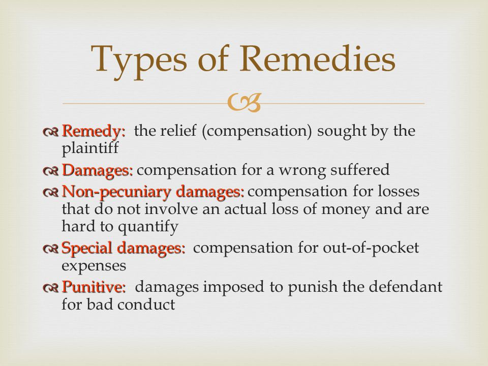   Remedy:  Remedy: the relief (compensation) sought by the plaintiff  Damages:  Damages: compensation for a wrong suffered  Non-pecuniary damages:  Non-pecuniary damages: compensation for losses that do not involve an actual loss of money and are hard to quantify  Special damages:  Special damages: compensation for out-of-pocket expenses  Punitive:  Punitive: damages imposed to punish the defendant for bad conduct Types of Remedies