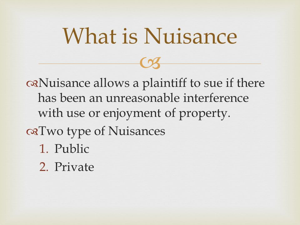   Nuisance allows a plaintiff to sue if there has been an unreasonable interference with use or enjoyment of property.