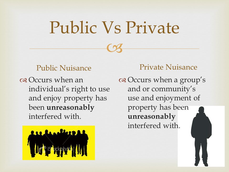  Public Vs Private Public Nuisance  Occurs when an individual's right to use and enjoy property has been unreasonably interfered with.