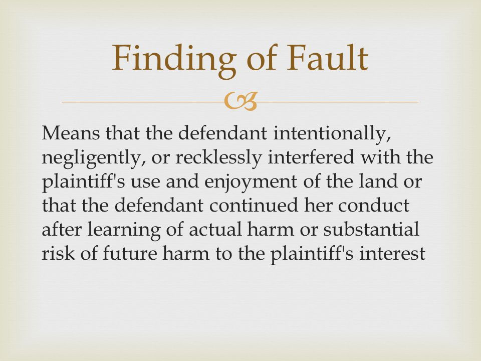  Means that the defendant intentionally, negligently, or recklessly interfered with the plaintiff s use and enjoyment of the land or that the defendant continued her conduct after learning of actual harm or substantial risk of future harm to the plaintiff s interest Finding of Fault
