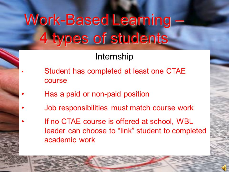 Work-BasedLearning – 4 types of students Work-Based Learning – 4 types of students Internship Student has completed at least one CTAE course Has a paid or non-paid position Job responsibilities must match course work If no CTAE course is offered at school, WBL Ieader can choose to link student to completed academic work