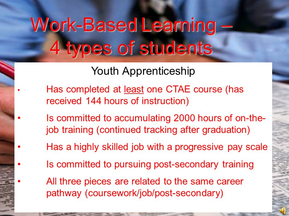 Work-BasedLearning – 4 types of students Work-Based Learning – 4 types of students Youth Apprenticeship Has completed at least one CTAE course (has received 144 hours of instruction) Is committed to accumulating 2000 hours of on-the- job training (continued tracking after graduation) Has a highly skilled job with a progressive pay scale Is committed to pursuing post-secondary training All three pieces are related to the same career pathway (coursework/job/post-secondary)
