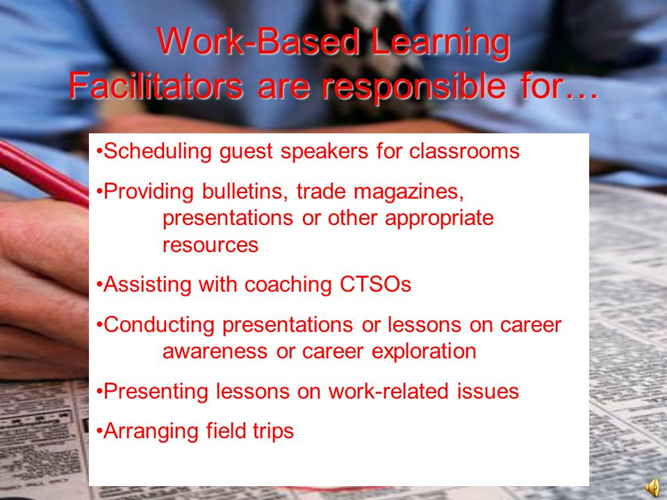 Work-Based Learning Facilitators are responsible for… Scheduling guest speakers for classrooms Providing bulletins, trade magazines, presentations or other appropriate resources Assisting with coaching CTSOs Conducting presentations or lessons on career awareness or career exploration Presenting lessons on work-related issues Arranging field trips