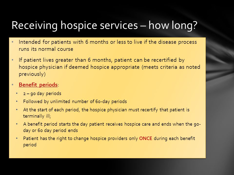Intended for patients with 6 months or less to live if the disease process runs its normal course If patient lives greater than 6 months, patient can be recertified by hospice physician if deemed hospice appropriate (meets criteria as noted previously) Benefit periods: 2 – 90 day periods Followed by unlimited number of 60-day periods At the start of each period, the hospice physician must recertify that patient is terminally ill; A benefit period starts the day patient receives hospice care and ends when the 90- day or 60 day period ends Patient has the right to change hospice providers only ONCE during each benefit period Intended for patients with 6 months or less to live if the disease process runs its normal course If patient lives greater than 6 months, patient can be recertified by hospice physician if deemed hospice appropriate (meets criteria as noted previously) Benefit periods: 2 – 90 day periods Followed by unlimited number of 60-day periods At the start of each period, the hospice physician must recertify that patient is terminally ill; A benefit period starts the day patient receives hospice care and ends when the 90- day or 60 day period ends Patient has the right to change hospice providers only ONCE during each benefit period Receiving hospice services – how long