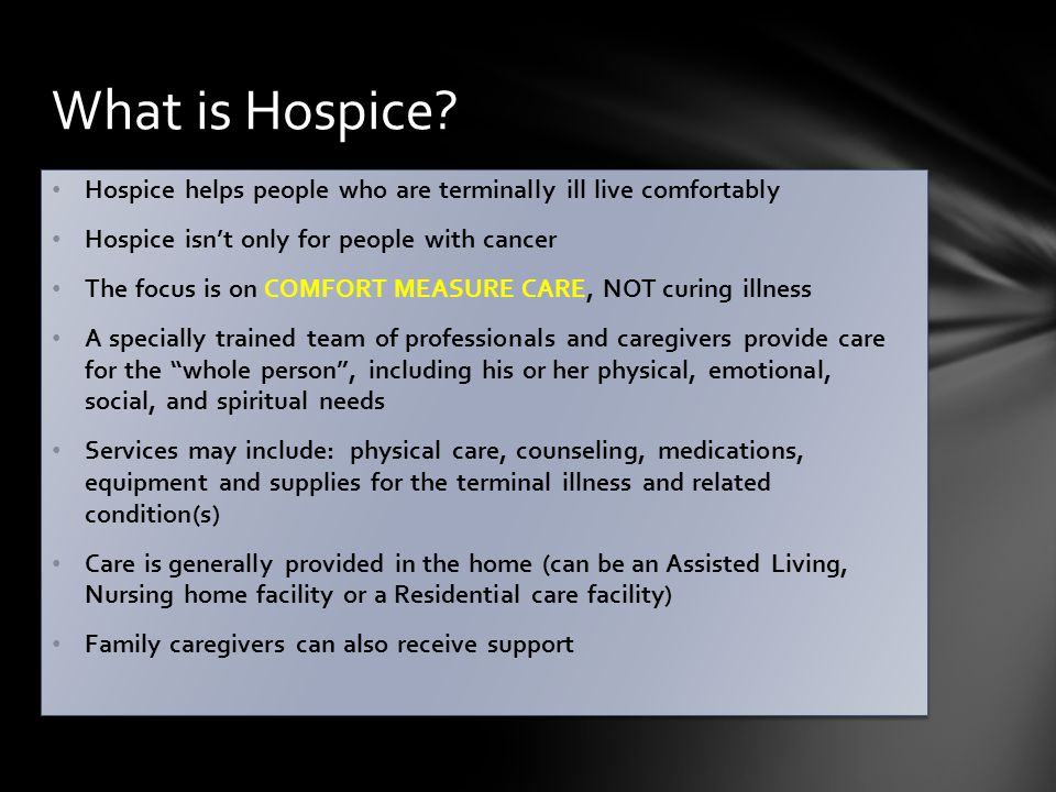 Hospice helps people who are terminally ill live comfortably Hospice isn't only for people with cancer The focus is on COMFORT MEASURE CARE, NOT curing illness A specially trained team of professionals and caregivers provide care for the whole person , including his or her physical, emotional, social, and spiritual needs Services may include: physical care, counseling, medications, equipment and supplies for the terminal illness and related condition(s) Care is generally provided in the home (can be an Assisted Living, Nursing home facility or a Residential care facility) Family caregivers can also receive support Hospice helps people who are terminally ill live comfortably Hospice isn't only for people with cancer The focus is on COMFORT MEASURE CARE, NOT curing illness A specially trained team of professionals and caregivers provide care for the whole person , including his or her physical, emotional, social, and spiritual needs Services may include: physical care, counseling, medications, equipment and supplies for the terminal illness and related condition(s) Care is generally provided in the home (can be an Assisted Living, Nursing home facility or a Residential care facility) Family caregivers can also receive support What is Hospice