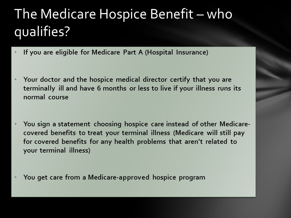 If you are eligible for Medicare Part A (Hospital Insurance) Your doctor and the hospice medical director certify that you are terminally ill and have 6 months or less to live if your illness runs its normal course You sign a statement choosing hospice care instead of other Medicare- covered benefits to treat your terminal illness (Medicare will still pay for covered benefits for any health problems that aren't related to your terminal illness) You get care from a Medicare-approved hospice program If you are eligible for Medicare Part A (Hospital Insurance) Your doctor and the hospice medical director certify that you are terminally ill and have 6 months or less to live if your illness runs its normal course You sign a statement choosing hospice care instead of other Medicare- covered benefits to treat your terminal illness (Medicare will still pay for covered benefits for any health problems that aren't related to your terminal illness) You get care from a Medicare-approved hospice program The Medicare Hospice Benefit – who qualifies
