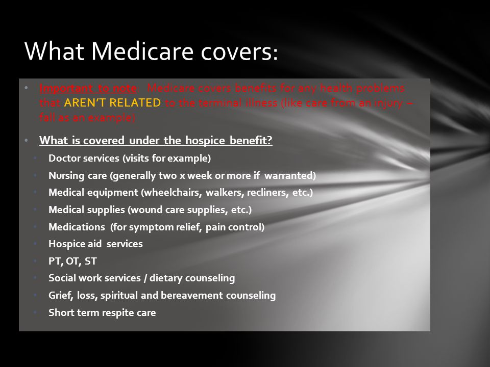 Important to note: Medicare covers benefits for any health problems that AREN'T RELATED to the terminal illness (like care from an injury – fall as an example) What is covered under the hospice benefit.