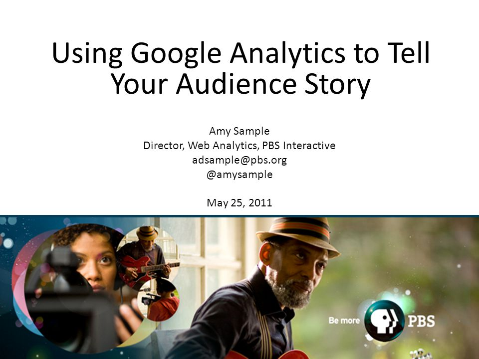 1 Using Google Analytics to Tell Your Audience Story Amy Sample Director, Web Analytics, PBS May 25, 2011
