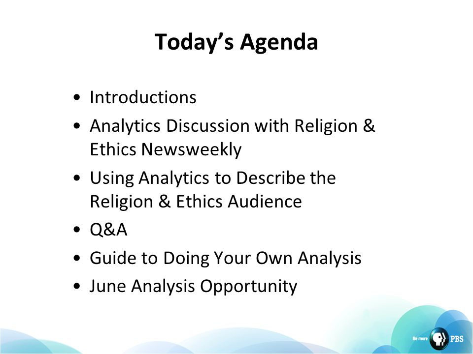 Today's Agenda Introductions Analytics Discussion with Religion & Ethics Newsweekly Using Analytics to Describe the Religion & Ethics Audience Q&A Guide to Doing Your Own Analysis June Analysis Opportunity
