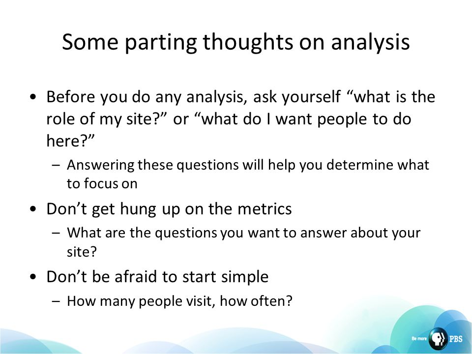 Some parting thoughts on analysis Before you do any analysis, ask yourself what is the role of my site or what do I want people to do here –Answering these questions will help you determine what to focus on Don't get hung up on the metrics –What are the questions you want to answer about your site.