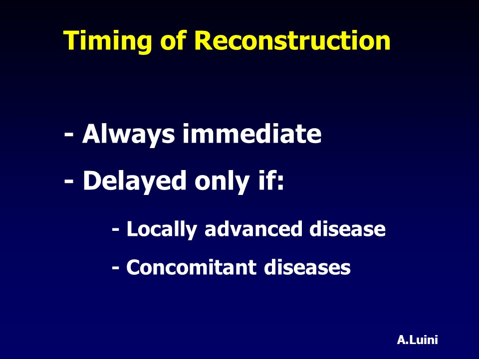 Timing of Reconstruction - Always immediate - Delayed only if: - Locally advanced disease - Concomitant diseases A.Luini